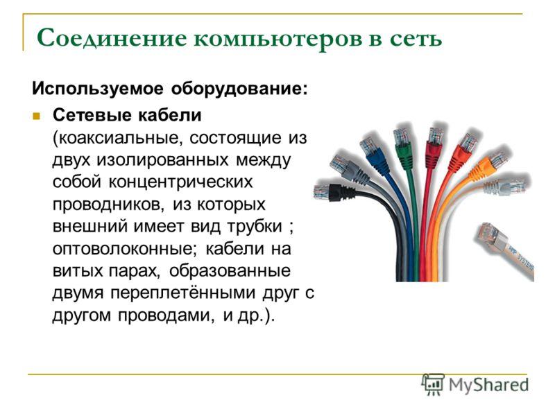 Соединение компьютеров в сеть Используемое оборудование: Сетевые кабели (коаксиальные, состоящие из двух изолированных между собой концентрических проводников, из которых внешний имеет вид трубки ; оптоволоконные; кабели на витых парах, образованные