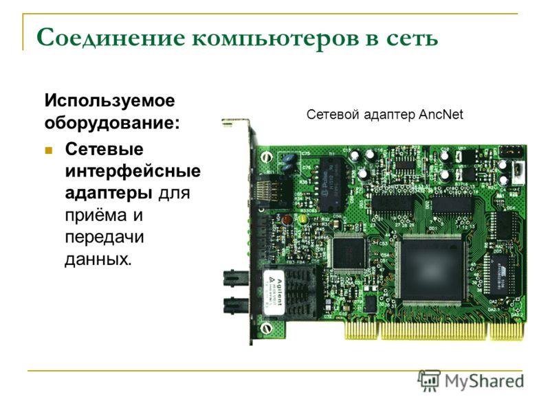 Соединение компьютеров в сеть Используемое оборудование: Сетевые интерфейсные адаптеры для приёма и передачи данных. Сетевой адаптер AncNet