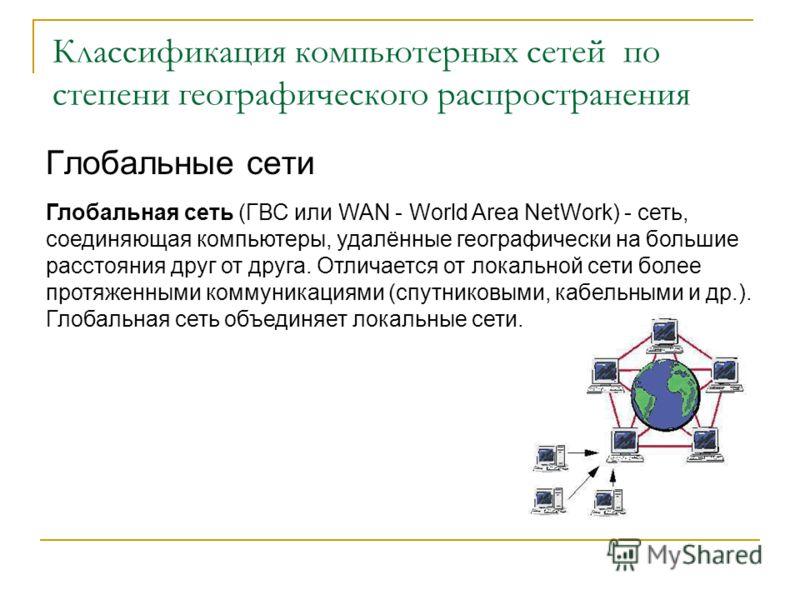 Классификация компьютерных сетей по степени географического распространения Глобальные сети Глобальная сеть (ГВС или WAN - World Area NetWork) - сеть, соединяющая компьютеры, удалённые географически на большие расстояния друг от друга. Отличается от