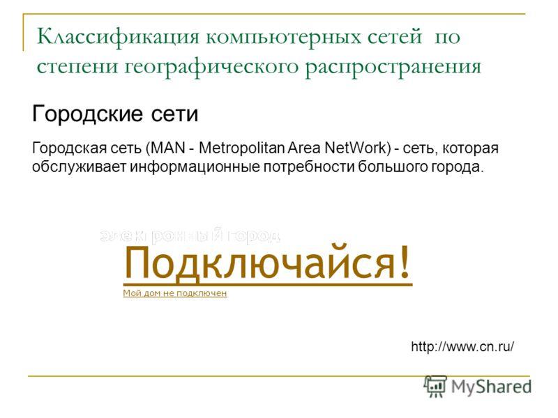 Классификация компьютерных сетей по степени географического распространения Городские сети Городская сеть (MAN - Metropolitan Area NetWork) - сеть, которая обслуживает информационные потребности большого города. http://www.cn.ru/ Подключайся! Мой дом