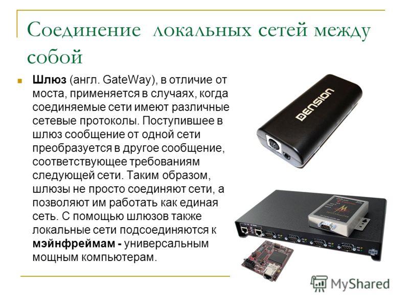 Соединение локальных сетей между собой Шлюз (англ. GateWay), в отличие от моста, применяется в случаях, когда соединяемые сети имеют различные сетевые протоколы. Поступившее в шлюз сообщение от одной сети преобразуется в другое сообщение, соответству