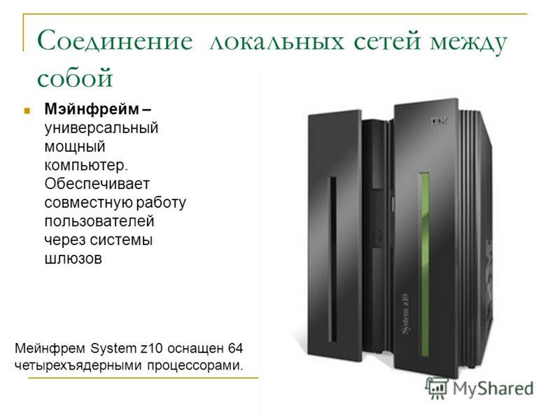 Соединение локальных сетей между собой Мэйнфрейм – универсальный мощный компьютер. Обеспечивает совместную работу пользователей через системы шлюзов Мейнфрем System z10 оснащен 64 четырехъядерными процессорами.
