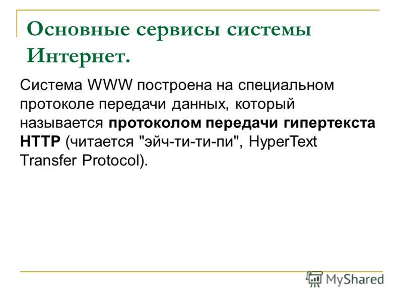 Основные сервисы системы Интернет. Система WWW построена на специальном протоколе передачи данных, который называется протоколом передачи гипертекста HTTP (читается эйч-ти-ти-пи, HyperText Transfer Protocol).