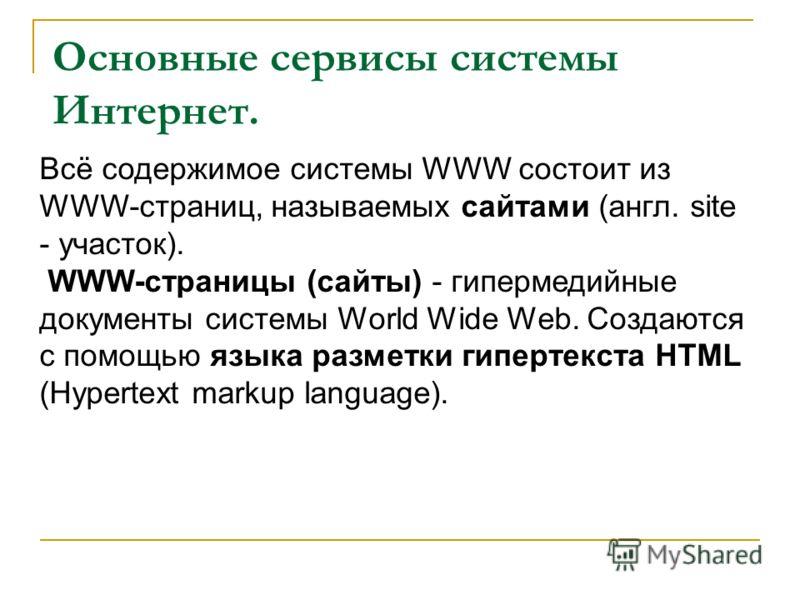 Основные сервисы системы Интернет. Всё содержимое системы WWW состоит из WWW-страниц, называемых сайтами (англ. site - участок). WWW-cтраницы (cайты) - гипермедийные документы системы World Wide Web. Создаются с помощью языка разметки гипертекста HTM