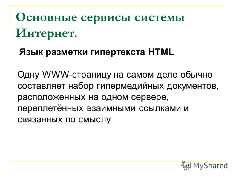 Основные сервисы системы Интернет. Одну WWW-страницу на самом деле обычно составляет набор гипермедийных документов, расположенных на одном сервере, переплетённых взаимными ссылками и связанных по смыслу Язык разметки гипертекста HTML