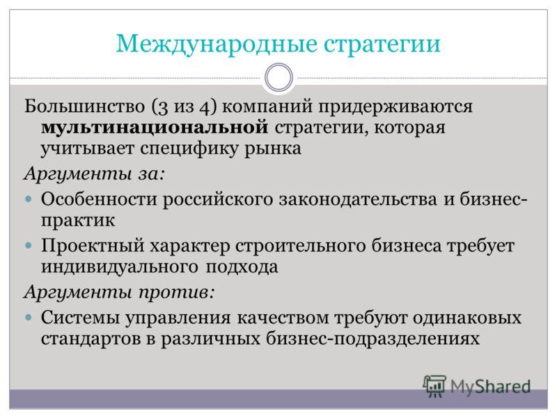Международные стратегии Большинство (3 из 4) компаний придерживаются мультинациональной стратегии, которая учитывает специфику рынка Аргументы за: Особенности российского законодательства и бизнес- практик Проектный характер строительного бизнеса тре