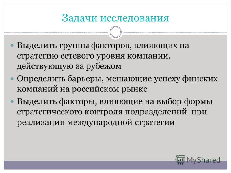 Задачи исследования Выделить группы факторов, влияющих на стратегию сетевого уровня компании, действующую за рубежом Определить барьеры, мешающие успеху финских компаний на российском рынке Выделить факторы, влияющие на выбор формы стратегического ко
