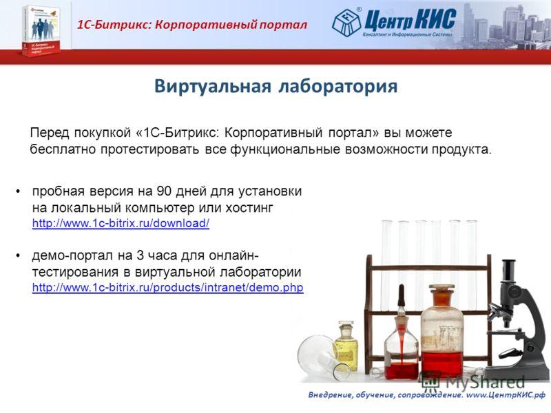 1С-Битрикс: Корпоративный портал Внедрение, обучение, сопровождение. www.ЦентрКИС.рф Виртуальная лаборатория пробная версия на 90 дней для установки на локальный компьютер или хостинг http://www.1c-bitrix.ru/download/ http://www.1c-bitrix.ru/download