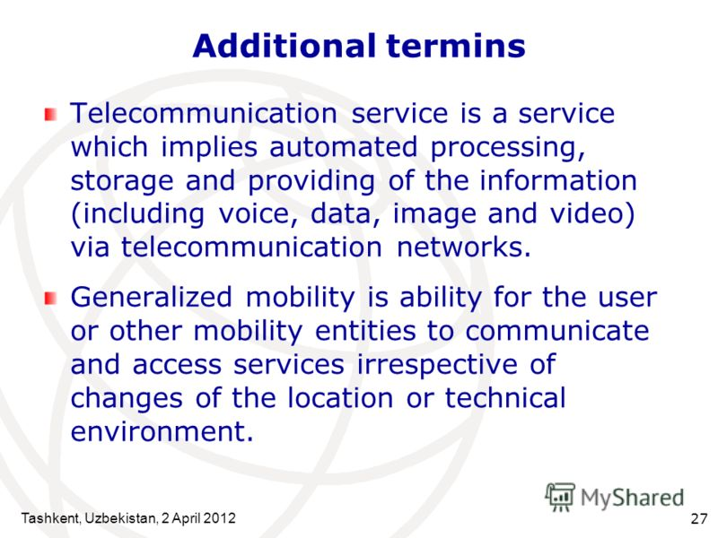 Tashkent, Uzbekistan, 2 April 2012 27 Additional termins Telecommunication service is a service which implies automated processing, storage and providing of the information (including voice, data, image and video) via telecommunication networks. Gene