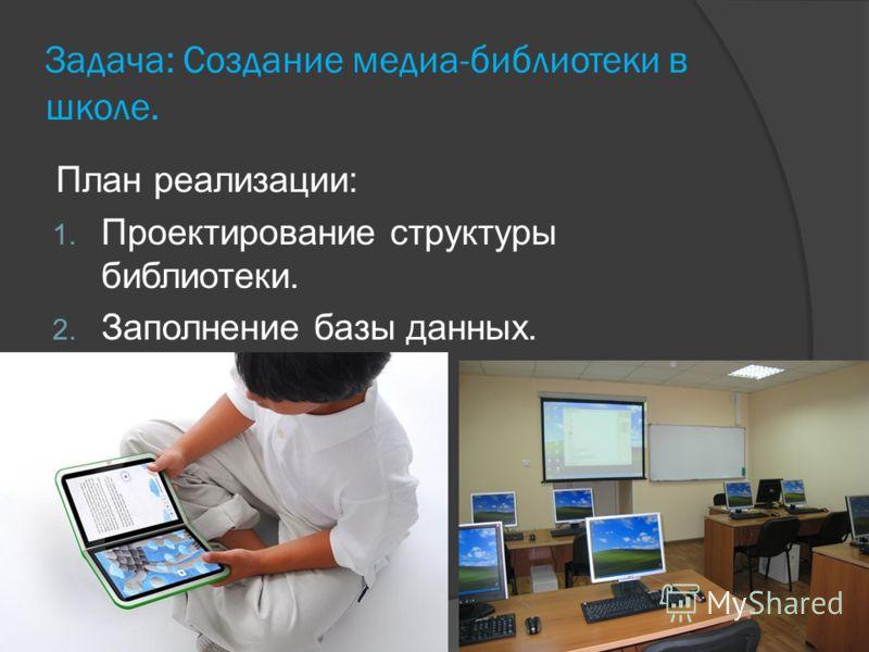 Задача: Создание медиа-библиотеки в школе. План реализации: 1. Проектирование структуры библиотеки. 2. Заполнение базы данных.