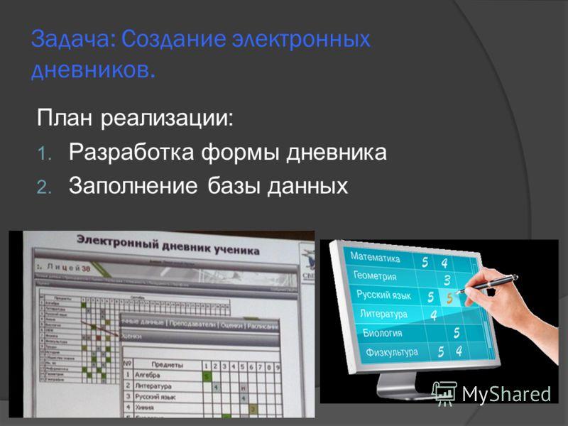Задача: Создание электронных дневников. План реализации: 1. Разработка формы дневника 2. Заполнение базы данных
