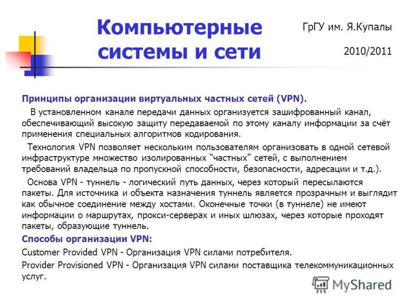ГрГУ им. Я.Купалы 2010/2011 Компьютерные системы и сети Принципы организации виртуальных частных сетей (VPN). В установленном канале передачи данных организуется зашифрованный канал, обеспечивающий высокую защиту передаваемой по этому каналу информац
