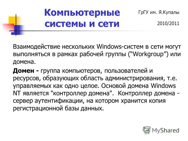 ГрГУ им. Я.Купалы 2010/2011 Компьютерные системы и сети Взаимодействие нескольких Windows-систем в сети могут выполняться в рамках рабочей группы (Workgroup) или домена. Домен - группа компьютеров, пользователей и ресурсов, образующих область админис