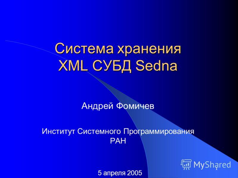1 Система хранения XML СУБД Sedna Андрей Фомичев Институт Системного Программирования РАН 5 апреля 2005