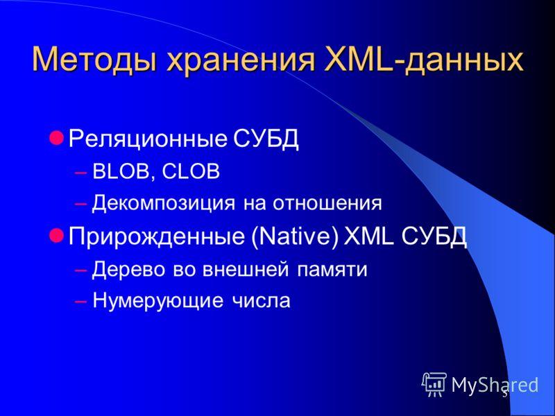 5 Методы хранения XML-данных Реляционные СУБД –BLOB, CLOB –Декомпозиция на отношения Прирожденные (Native) XML СУБД –Дерево во внешней памяти –Нумерующие числа