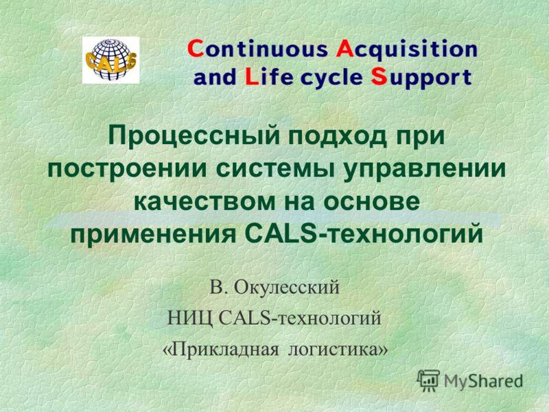 Процессный подход при построении системы управлении качеством на основе применения CALS-технологий В. Окулесский НИЦ CALS-технологий «Прикладная логистика»