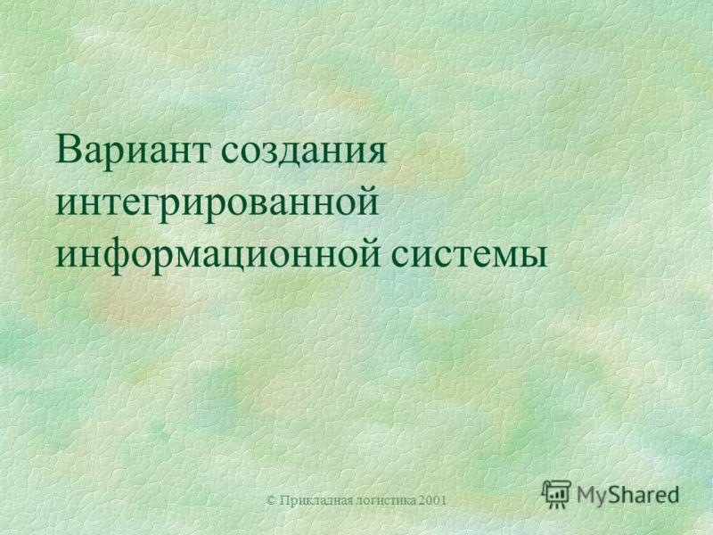 © Прикладная логистика 2001 Вариант создания интегрированной информационной системы