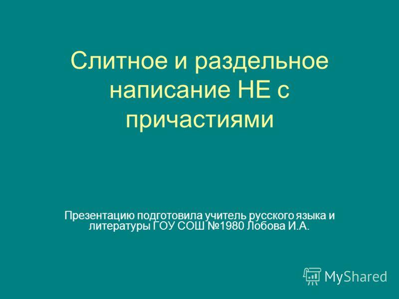 Слитное и раздельное написание НЕ с причастиями Презентацию подготовила учитель русского языка и литературы ГОУ СОШ 1980 Лобова И.А.