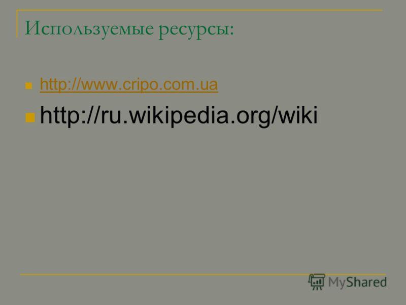 Используемые ресурсы: http://www.cripo.com.ua http://ru.wikipedia.org/wiki