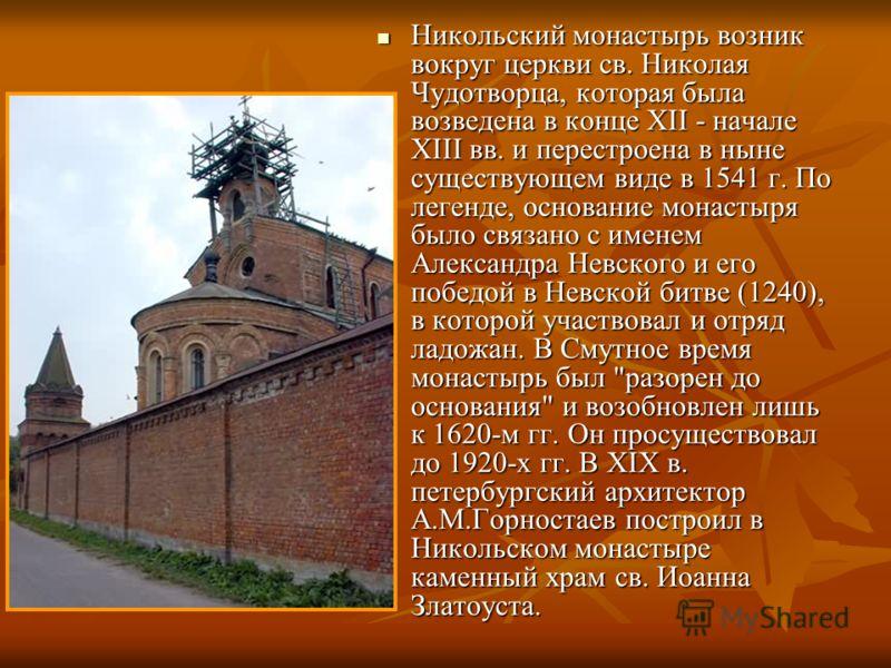 Никольский монастырь возник вокруг церкви св. Николая Чудотворца, которая была возведена в конце XII - начале XIII вв. и перестроена в ныне существующем виде в 1541 г. По легенде, основание монастыря было связано с именем Александра Невского и его по