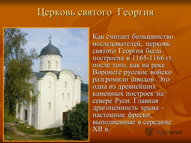 Церковь святого Георгия Как считает большинство исследователей, церковь святого Георгия была построена в 1165-1166 гг. после того, как на реке Воронеге русское войско разгромило шведов. Это одна из древнейших каменных построек на севере Руси. Главная