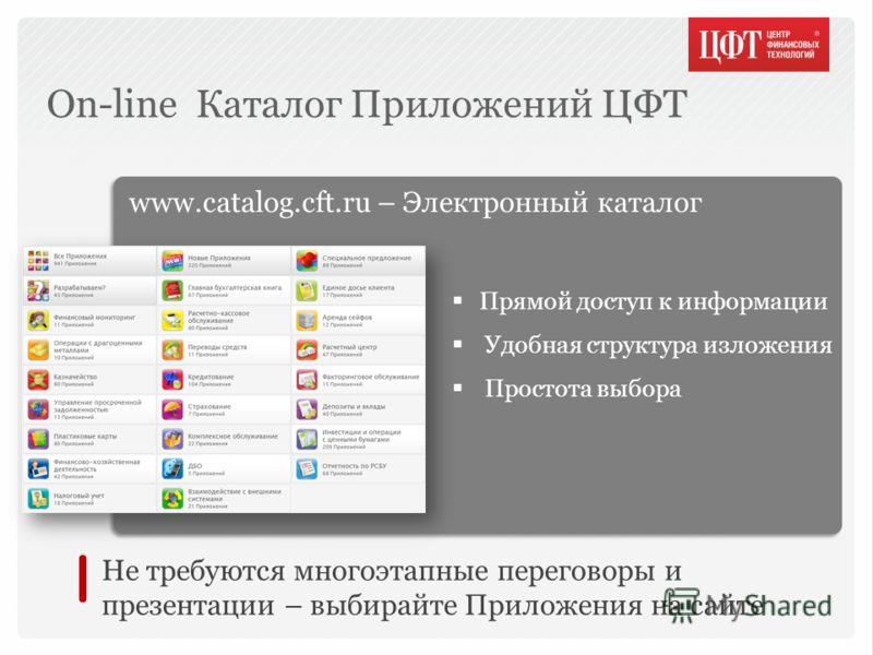 www.catalog.cft.ru – Электронный каталог Прямой доступ к информации Удобная структура изложения Простота выбора On-line Каталог Приложений ЦФТ Не требуются многоэтапные переговоры и презентации – выбирайте Приложения на сайте