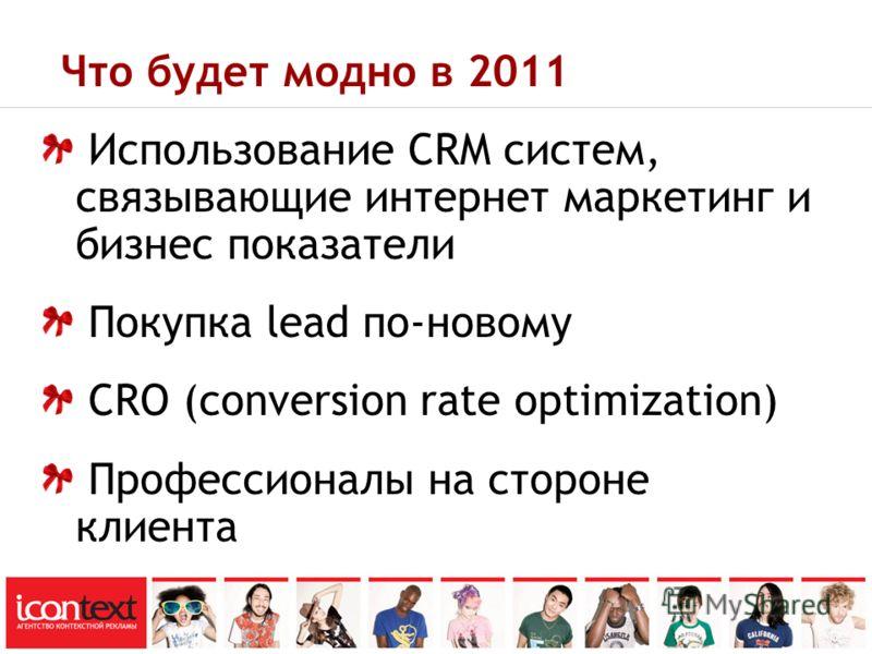 Что будет модно в 2011 Использование CRM систем, связывающие интернет маркетинг и бизнес показатели Покупка lead по-новому CRO (conversion rate optimization) Профессионалы на стороне клиента