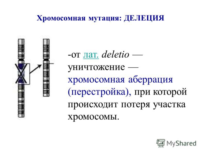 Хромосомная мутация: ДЕЛЕЦИЯ -от лат. deletio уничтожение хромосомная аберрация (перестройка), при которой происходит потеря участка хромосомы.лат.