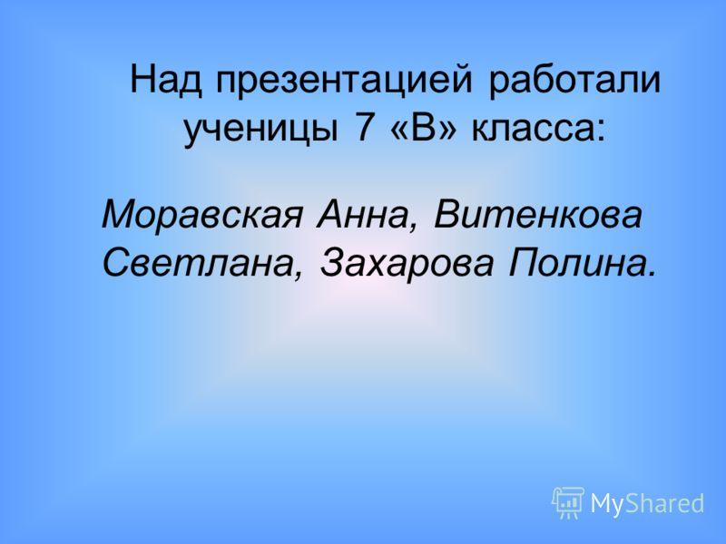 Над презентацией работали ученицы 7 «В» класса: Моравская Анна, Витенкова Светлана, Захарова Полина.