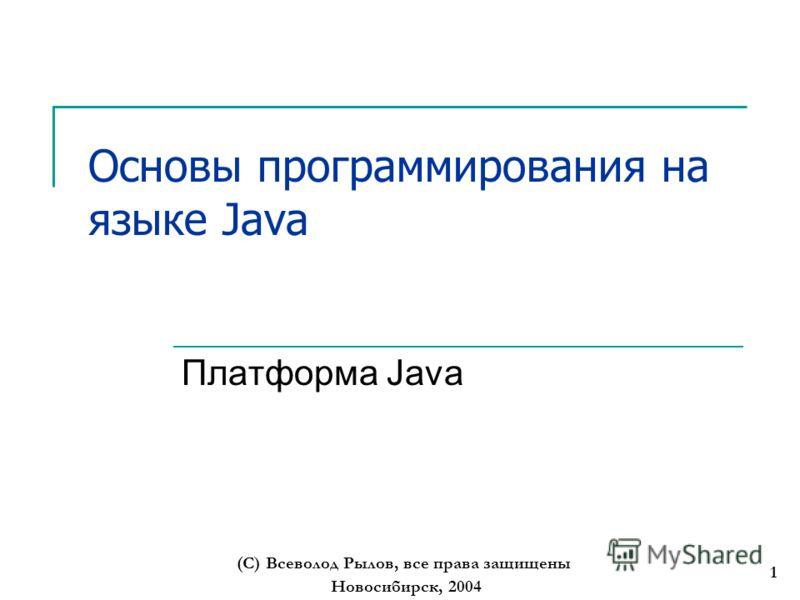 Новосибирск, 2004 (С) Всеволод Рылов, все права защищены 1 Основы программирования на языке Java Платформа Java