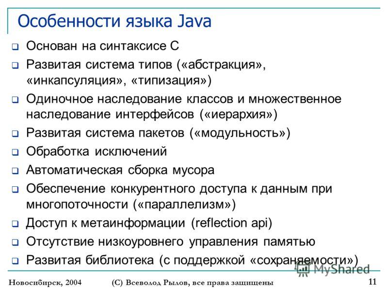 Новосибирск, 2004 (С) Всеволод Рылов, все права защищены 11 Особенности языка Java Основан на синтаксисе С Развитая система типов («абстракция», «инкапсуляция», «типизация») Одиночное наследование классов и множественное наследование интерфейсов («ие