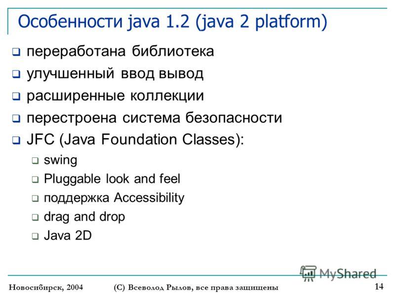 Новосибирск, 2004 (С) Всеволод Рылов, все права защищены 14 Особенности java 1.2 (java 2 platform) переработана библиотека улучшенный ввод вывод расширенные коллекции перестроена система безопасности JFC (Java Foundation Classes): swing Pluggable loo