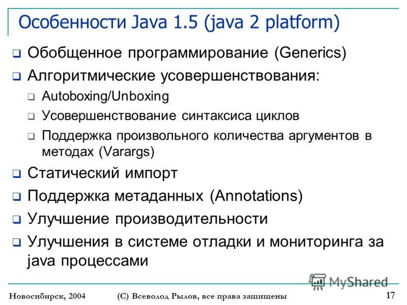 Новосибирск, 2004 (С) Всеволод Рылов, все права защищены 17 Особенности Java 1.5 (java 2 platform) Обобщенное программирование (Generics) Алгоритмические усовершенствования: Autoboxing/Unboxing Усовершенствование синтаксиса циклов Поддержка произволь