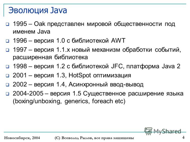 Новосибирск, 2004 (С) Всеволод Рылов, все права защищены 4 Эволюция Java 1995 – Oak представлен мировой общественности под именем Java 1996 – версия 1.0 с библиотекой AWT 1997 – версия 1.1.x новый механизм обработки событий, расширенная библиотека 19