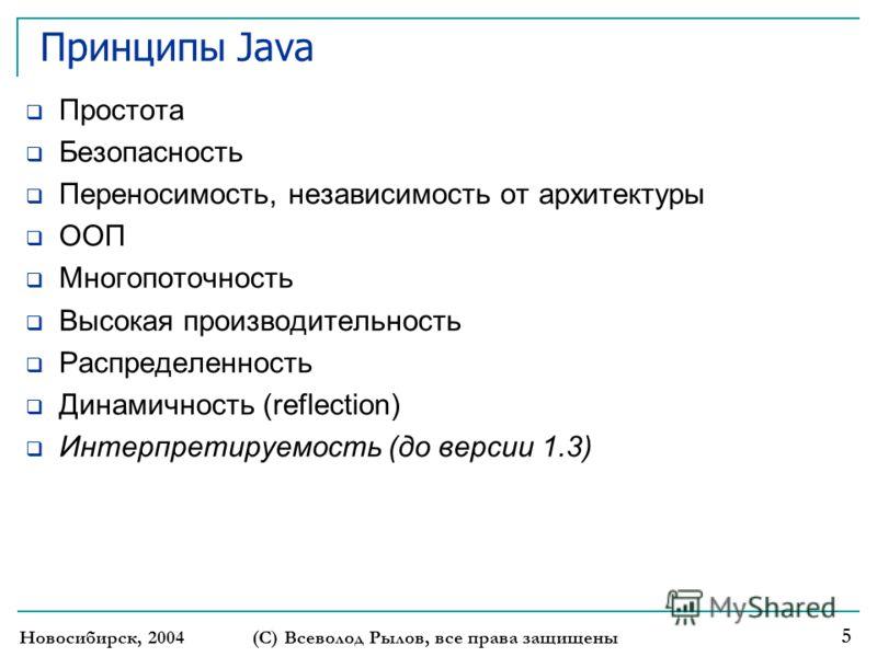 Новосибирск, 2004 (С) Всеволод Рылов, все права защищены 5 Принципы Java Простота Безопасность Переносимость, независимость от архитектуры ООП Многопоточность Высокая производительность Распределенность Динамичность (reflection) Интерпретируемость (д
