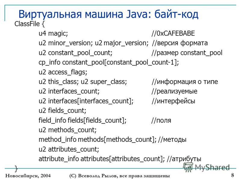 Новосибирск, 2004 (С) Всеволод Рылов, все права защищены 8 Виртуальная машина Java: байт-код ClassFile { u4 magic; //0xCAFEBABE u2 minor_version; u2 major_version; //версия формата u2 constant_pool_count; //размер constant_pool cp_info constant_pool[