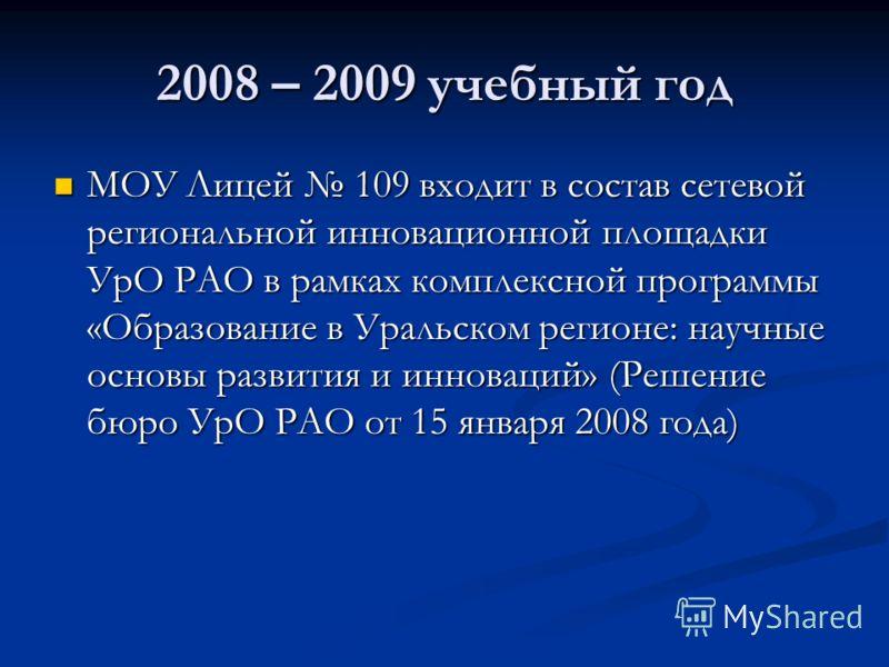 2008 – 2009 учебный год МОУ Лицей 109 входит в состав сетевой региональной инновационной площадки УрО РАО в рамках комплексной программы «Образование в Уральском регионе: научные основы развития и инноваций» (Решение бюро УрО РАО от 15 января 2008 го
