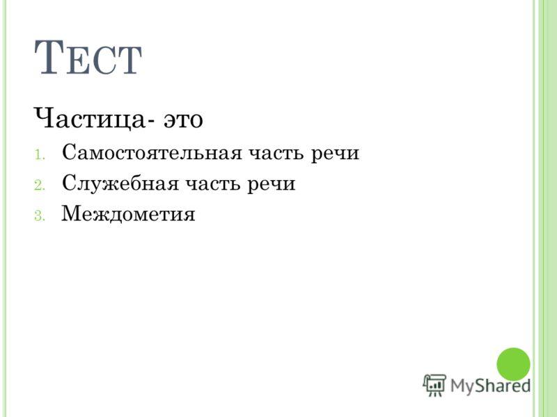 Т ЕСТ Частица- это 1. Самостоятельная часть речи 2. Служебная часть речи 3. Междометия