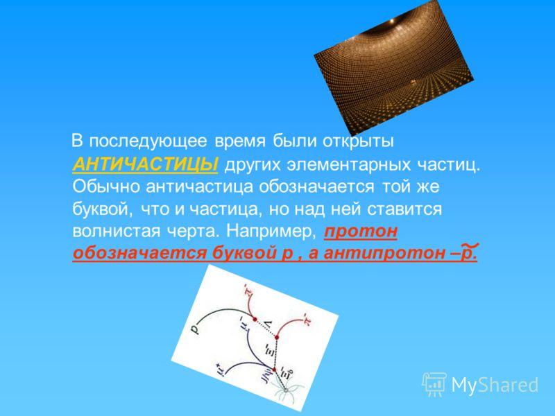 В последующее время были открыты АНТИЧАСТИЦЫ других элементарных частиц. Обычно античастица обозначается той же буквой, что и частица, но над ней ставится волнистая черта. Например, протон обозначается буквой р, а антипротон –р.