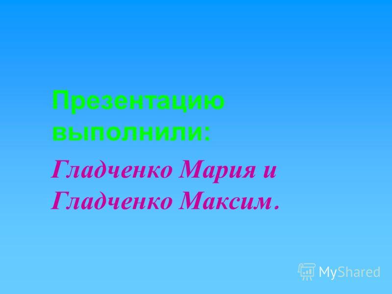 Презентацию выполнили: Гладченко Мария и Гладченко Максим.