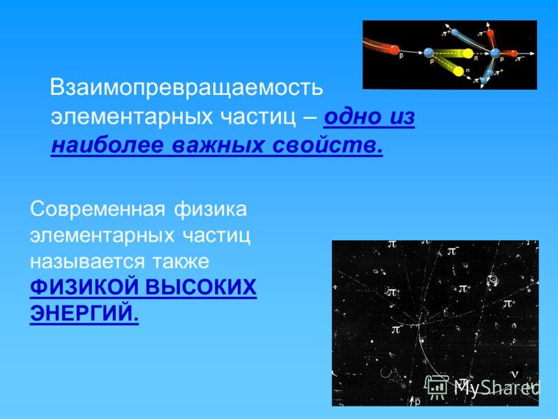 Взаимопревращаемость элементарных частиц – одно из наиболее важных свойств. Современная физика элементарных частиц называется также ФИЗИКОЙ ВЫСОКИХ ЭНЕРГИЙ.