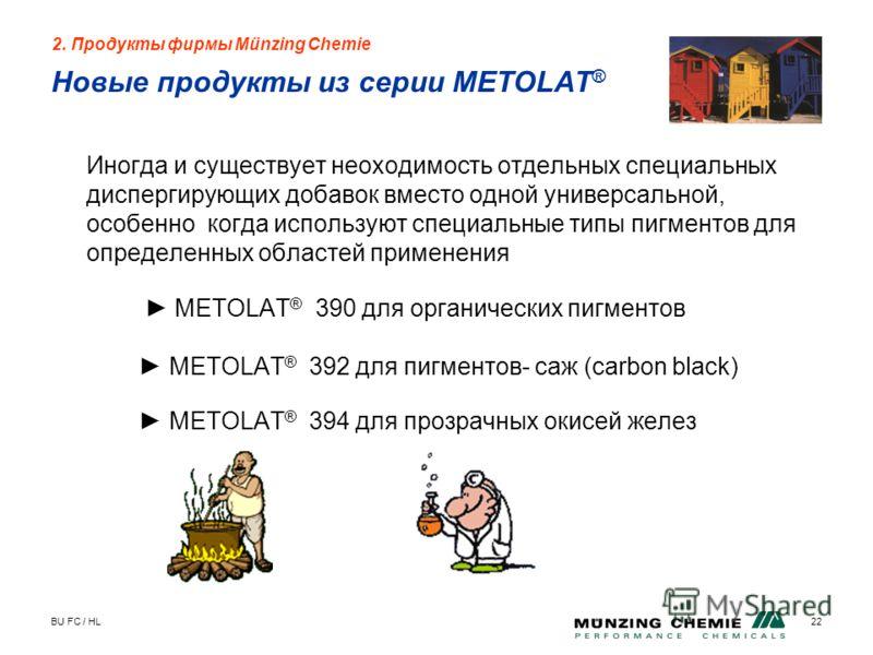 BU FC / HL22 Новые продукты из серии METOLAT ® Иногда и существует неоходимость отдельных специальных диспергирующих добавок вместо одной универсальной, особенно когда используют специальные типы пигментов для определенных областей применения METOLAT