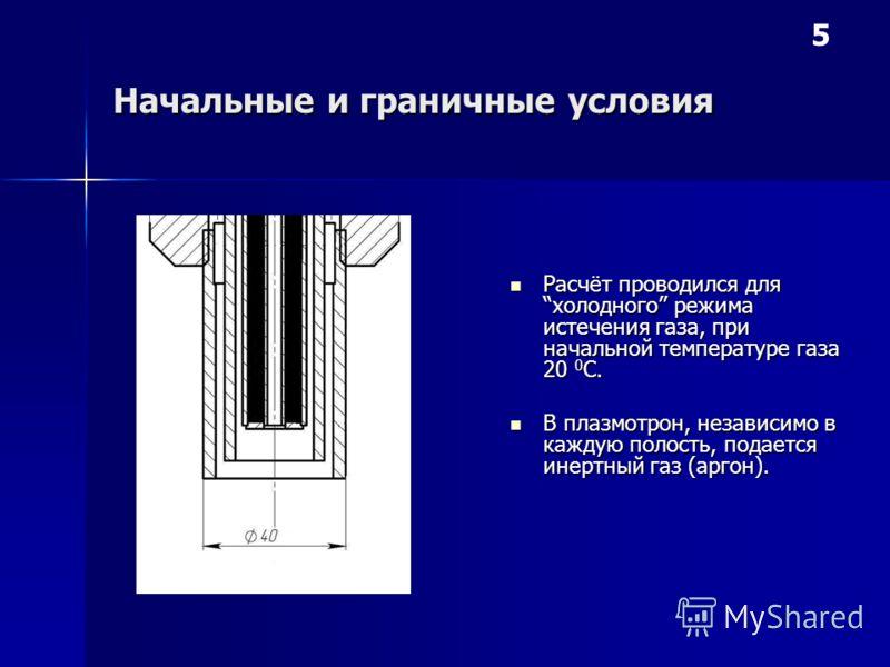 Начальные и граничные условия Расчёт проводился для холодного режима истечения газа, при начальной температуре газа 20 0 С. Расчёт проводился для холодного режима истечения газа, при начальной температуре газа 20 0 С. В плазмотрон, независимо в кажду