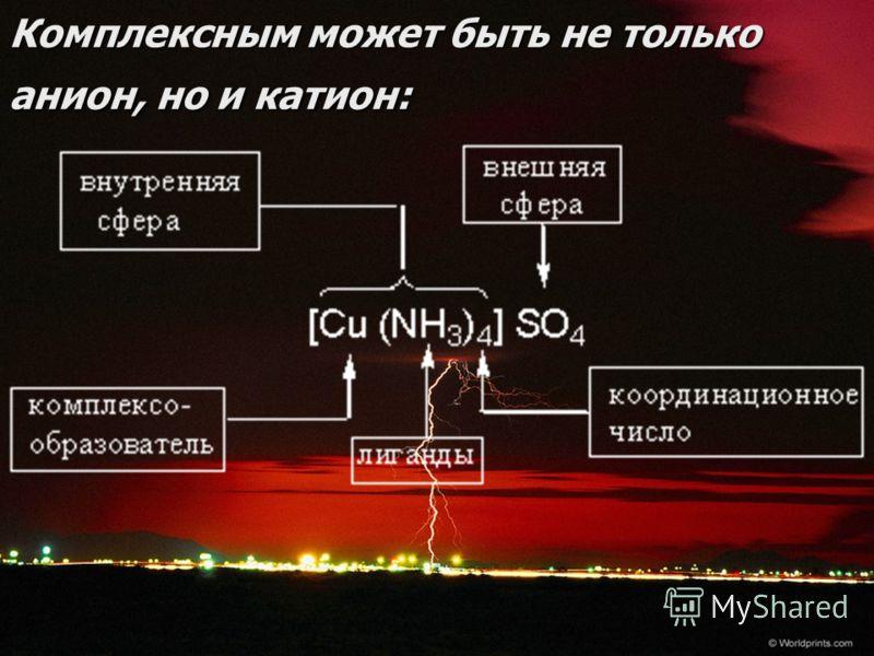 9 Комплексным может быть не только анион, но и катион: