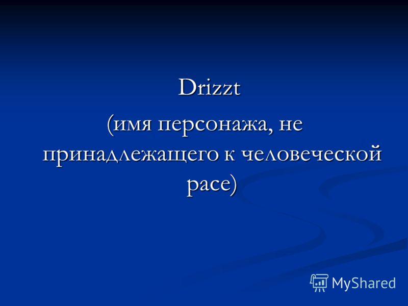Drizzt Drizzt (имя персонажа, не принадлежащего к человеческой расе)