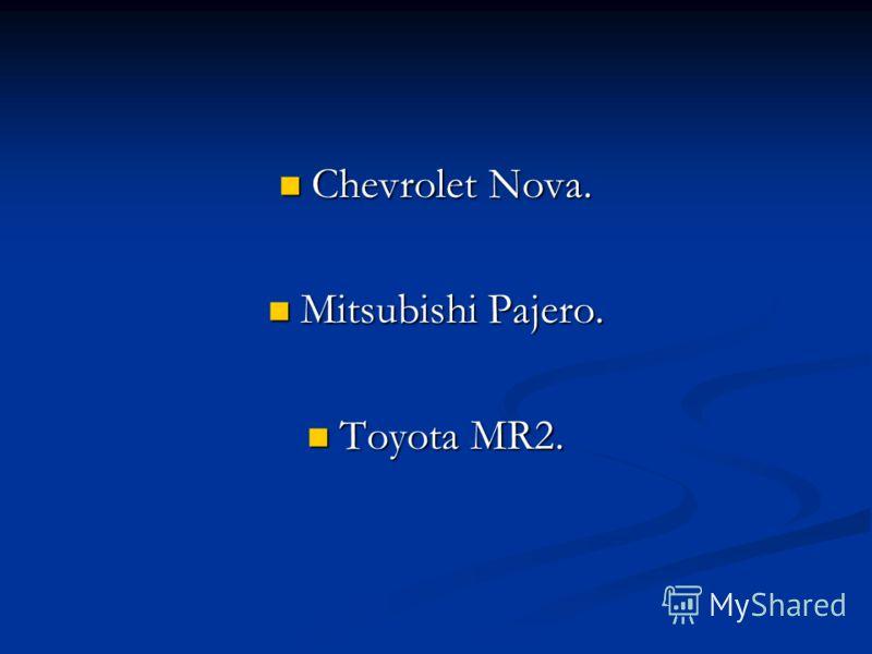 Chevrolet Nova. Chevrolet Nova. Mitsubishi Pajero. Mitsubishi Pajero. Toyota MR2. Toyota MR2.