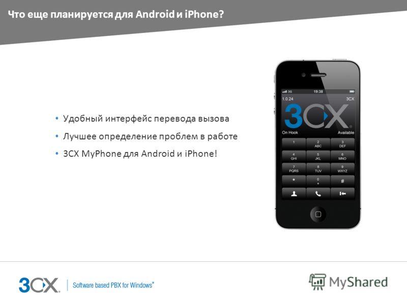 Что еще планируется для Android и iPhone? Удобный интерфейс перевода вызова Лучшее определение проблем в работе 3CX MyPhone для Android и iPhone!