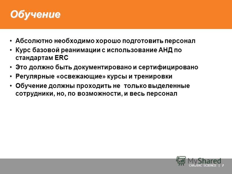 CARDIAC SCIENCE | 7 Обучение Абсолютно необходимо хорошо подготовить персонал Курс базовой реанимации с использование АНД по стандартам ERC Это должно быть документировано и сертифицировано Регулярные «освежающие» курсы и тренировки Обучение должны п