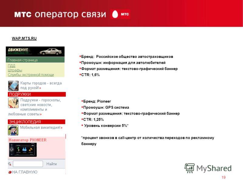 19 WAP.MTS.RU Бренд: Российское общество автостраховщиков Промоушн: информация для автолюбителей Формат размещения: текстово-графический баннер CTR: 1,6% Бренд: Pioneer Промоушн: GPS система Формат размещения: текстово-графический баннер CTR: 1,25% У