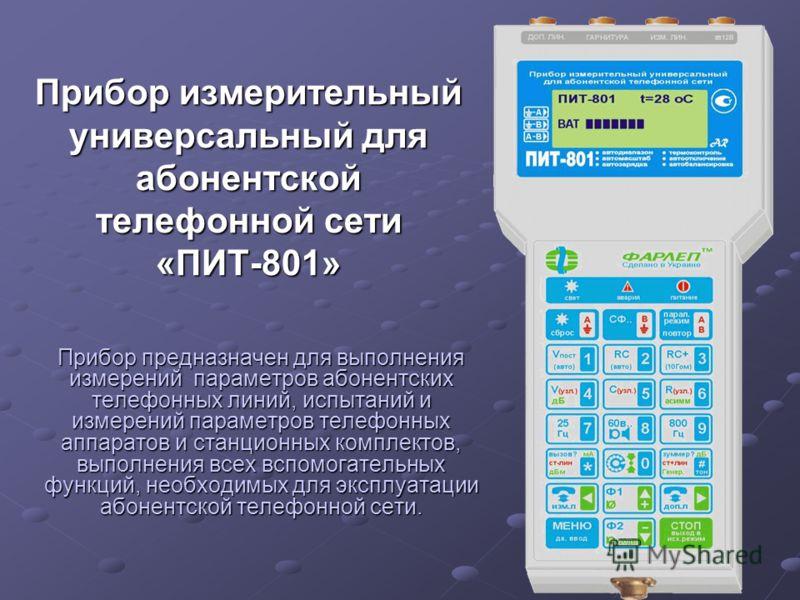 Прибор измерительный универсальный для абонентской телефонной сети «ПИТ-801» Прибор предназначен для выполнения измерений параметров абонентских телефонных линий, испытаний и измерений параметров телефонных аппаратов и станционных комплектов, выполне